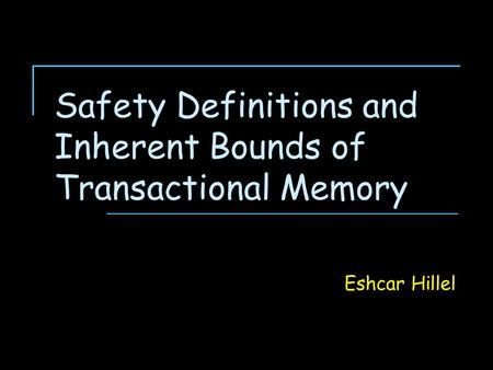 Safety Definitions and Inherent Bounds of Transactional Memory Eshcar Hillel.