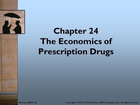 Chapter 24 The Economics of Prescription Drugs Copyright © 2010 by The McGraw-Hill Companies, Inc. All rights reserved.McGraw-Hill/Irwin.