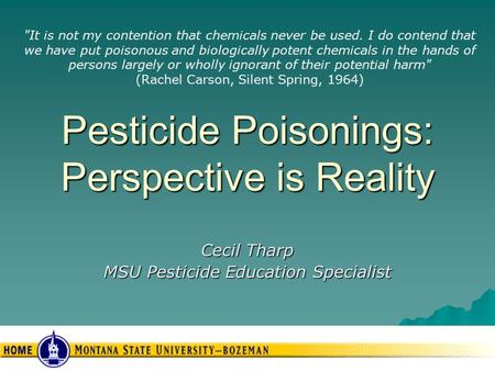 Pesticide Poisonings: Perspective is Reality Cecil Tharp MSU Pesticide Education Specialist It is not my contention that chemicals never be used. I do.