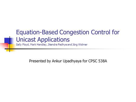 Equation-Based Congestion Control for Unicast Applications Sally Floyd, Mark Handley, Jitendra Padhye and Jörg Widmer Presented by Ankur Upadhyaya for.