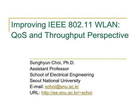 Improving IEEE 802.11 WLAN: QoS and Throughput Perspective Sunghyun Choi, Ph.D. Assistant Professor School of Electrical Engineering Seoul National University.