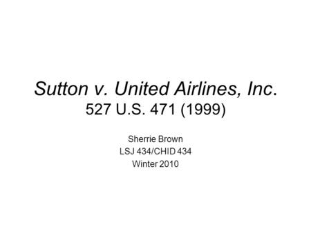 Sutton v. United Airlines, Inc. 527 U.S. 471 (1999) Sherrie Brown LSJ 434/CHID 434 Winter 2010.