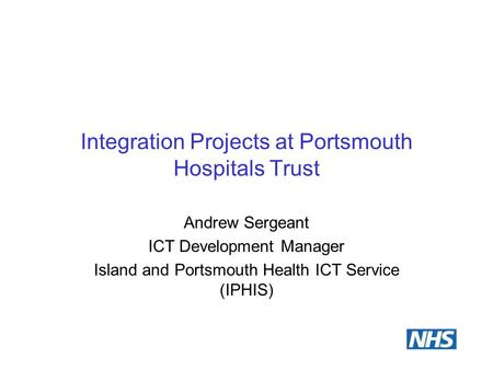 Integration Projects at Portsmouth Hospitals Trust Andrew Sergeant ICT Development Manager Island and Portsmouth Health ICT Service (IPHIS)