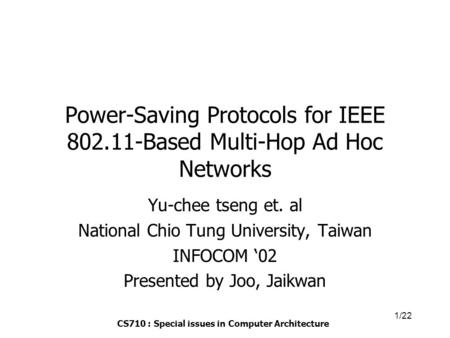 CS710 : Special issues in Computer Architecture 1/22 Power-Saving Protocols for IEEE 802.11-Based Multi-Hop Ad Hoc Networks Yu-chee tseng et. al National.