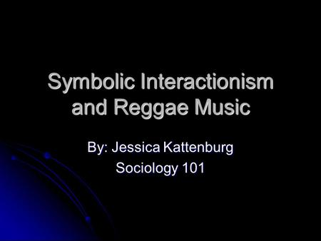 Symbolic Interactionism and Reggae Music By: Jessica Kattenburg Sociology 101.