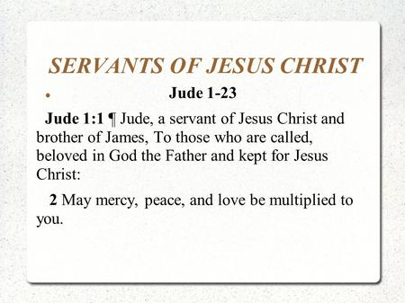 SERVANTS OF JESUS CHRIST Jude 1-23 Jude 1:1 ¶ Jude, a servant of Jesus Christ and brother of James, To those who are called, beloved in God the Father.