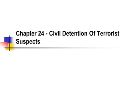 Chapter 24 - Civil Detention Of Terrorist Suspects.