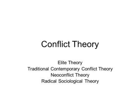 Conflict Theory Elite Theory Traditional Contemporary Conflict Theory Neoconflict Theory Radical Sociological Theory.