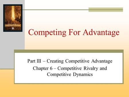 Competing For Advantage Part III – Creating Competitive Advantage Chapter 6 – Competitive Rivalry and Competitive Dynamics.