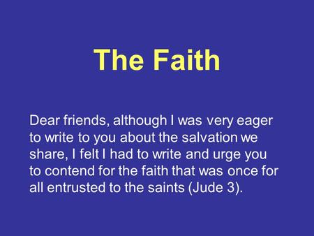 The Faith Dear friends, although I was very eager to write to you about the salvation we share, I felt I had to write and urge you to contend for the faith.