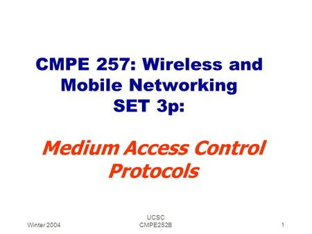 Winter 2004 UCSC CMPE252B1 CMPE 257: Wireless and Mobile Networking SET 3p: Medium Access Control Protocols.