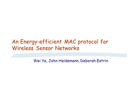 An Energy-efficient MAC protocol for Wireless Sensor Networks Wei Ye, John Heidemann, Deborah Estrin.