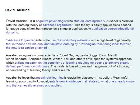 David Ausubel David Ausabel is a cognitive psychologist who studied learning theory. Ausabel is credited with the learning theory of advanced organizers*.