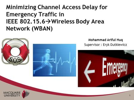 1 Mohammad Ariful Huq Supervisor : Eryk Dutkiewicz Minimizing Channel Access Delay for Emergency Traffic in IEEE 802.15.6  Wireless Body Area Network.