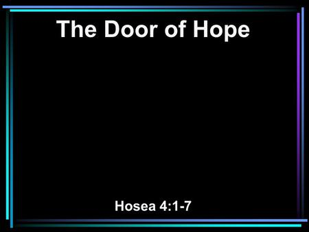 The Door of Hope Hosea 4:1-7. 1 Hear the word of the LORD, You children of Israel, For the LORD brings a charge against the inhabitants of the land: There.