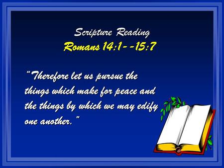 "Scripture Reading Romans 14:1--15:7 ""Therefore let us pursue the things which make for peace and the things by which we may edify one another."""