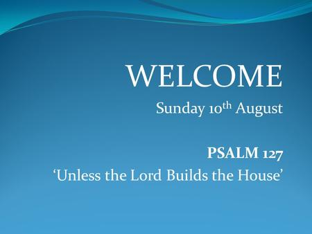 WELCOME Sunday 10th August PSALM 127