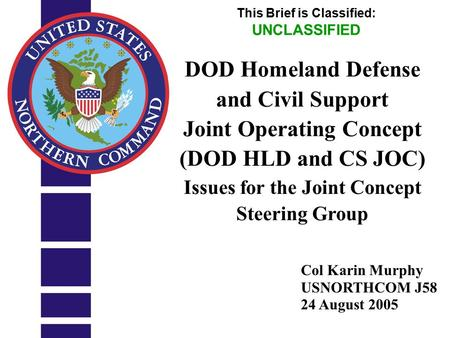 UNCLASSIFIED 1 Col Karin Murphy USNORTHCOM J58 24 August 2005 This Brief is Classified: UNCLASSIFIED DOD Homeland Defense and Civil Support Joint Operating.