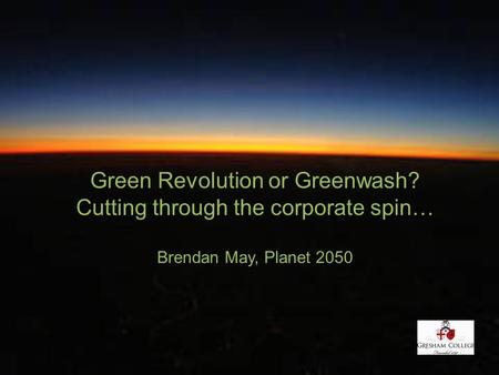 Green Revolution or Greenwash? Cutting through the corporate spin… Brendan May, Planet 2050.
