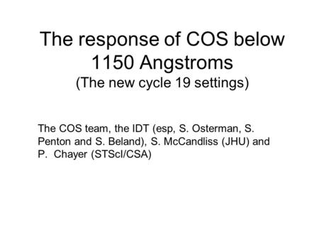The response of COS below 1150 Angstroms (The new cycle 19 settings) The COS team, the IDT (esp, S. Osterman, S. Penton and S. Beland), S. McCandliss (JHU)