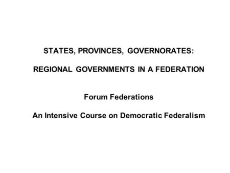 STATES, PROVINCES, GOVERNORATES: REGIONAL GOVERNMENTS IN A FEDERATION Forum Federations An Intensive Course on Democratic Federalism.