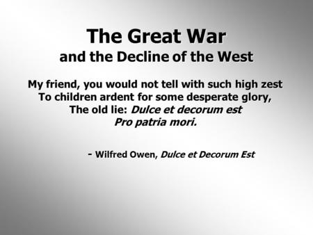 The Great War and the Decline of the West My friend, you would not tell with such high zest To children ardent for some desperate glory, The old lie: Dulce.