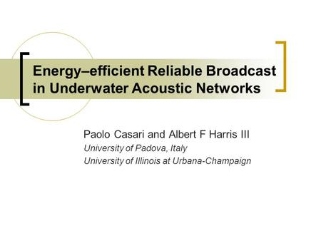 Energy–efficient Reliable Broadcast in Underwater Acoustic Networks Paolo Casari and Albert F Harris III University of Padova, Italy University of Illinois.