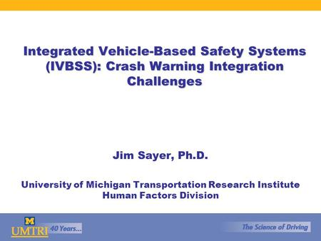 Integrated Vehicle-Based Safety Systems (IVBSS): Crash Warning Integration Challenges Jim Sayer, Ph.D. University of Michigan Transportation Research Institute.