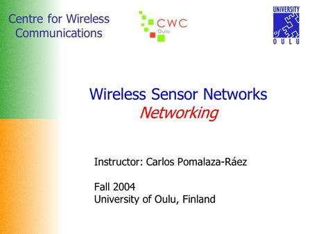 Centre for Wireless Communications Wireless Sensor Networks Networking Instructor: Carlos Pomalaza-Ráez Fall 2004 University of Oulu, Finland.