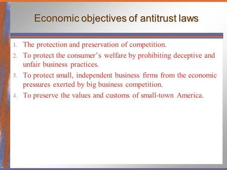 Economic objectives of antitrust laws 1. The protection and preservation of competition. 2. To protect the consumer's welfare by prohibiting deceptive.