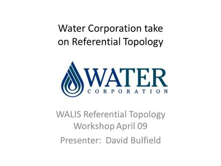Water Corporation take on Referential Topology WALIS Referential Topology Workshop April 09 Presenter: David Bulfield.