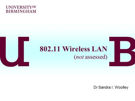 802.11 Wireless LAN (not assessed) Dr Sandra I. Woolley.