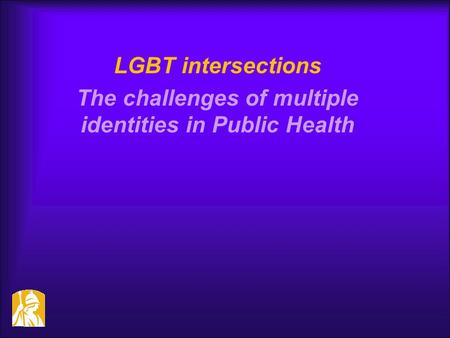 LGBT intersections The challenges of multiple identities in Public Health.