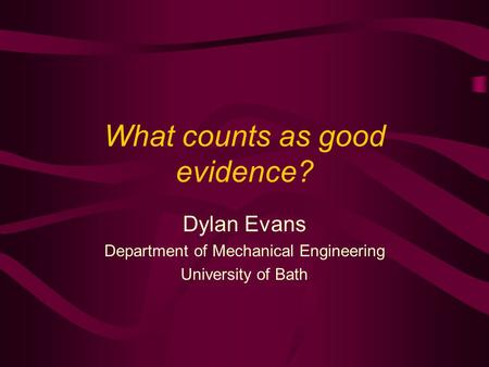 What counts as good evidence? Dylan Evans Department of Mechanical Engineering University of Bath.