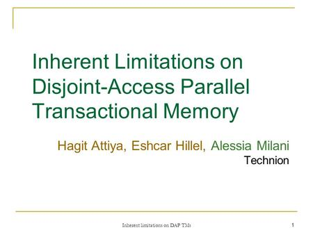 Inherent limitations on DAP TMs 1 Inherent Limitations on Disjoint-Access Parallel Transactional Memory Hagit Attiya, Eshcar Hillel, Alessia Milani Technion.