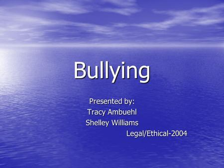 Bullying Presented by: Tracy Ambuehl Shelley Williams Legal/Ethical-2004.