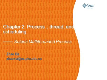 Zhao Xia Chapter 2 Process , thread, and scheduling Chapter 2 Process , thread, and scheduling —— Solaris Multithreaded Process.