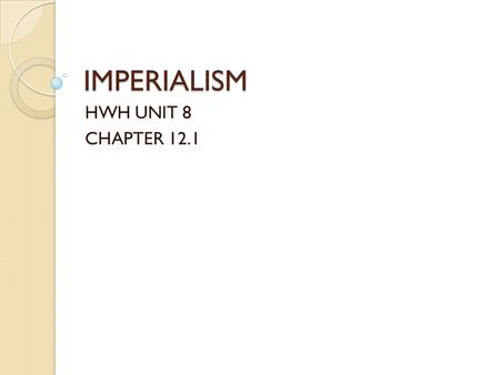 "IMPERIALISM HWH UNIT 8 CHAPTER 12.1. What is Imperialism? The ""New Imperialism"" ◦ European domination of the culture, economy, and government of much."