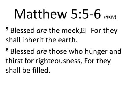 Matthew 5:5-6 (NKJV) 5 Blessed are the meek,