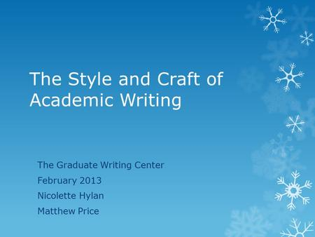 The Style and Craft of Academic Writing The Graduate Writing Center February 2013 Nicolette Hylan Matthew Price.