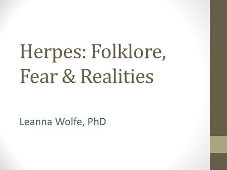 Herpes: Folklore, Fear & Realities Leanna Wolfe, PhD.