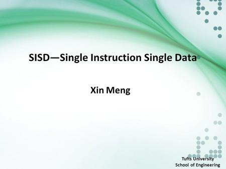 SISD—Single Instruction Single Data Xin Meng Tufts University School of Engineering.