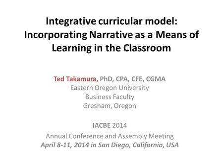 Integrative curricular model: Incorporating Narrative as a Means of Learning in the Classroom Ted Takamura, PhD, CPA, CFE, CGMA Eastern Oregon University.