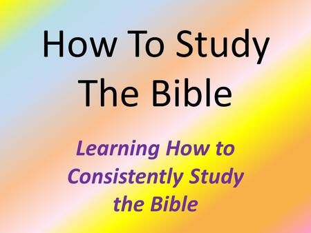 How To Study The Bible Learning How to Consistently Study the Bible.
