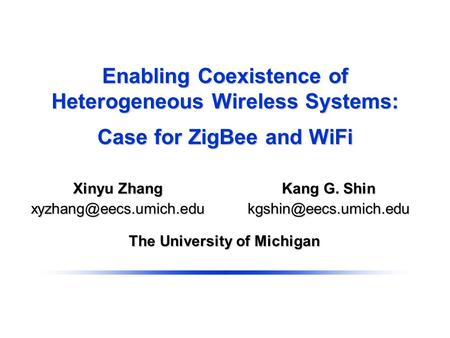 Enabling Coexistence of Heterogeneous Wireless Systems: Case for ZigBee and WiFi The University of Michigan Kang G. Shin Xinyu Zhang.