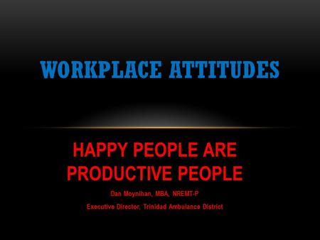 HAPPY PEOPLE ARE PRODUCTIVE PEOPLE Dan Moynihan, MBA, NREMT-P Executive Director, Trinidad Ambulance District WORKPLACE ATTITUDES.