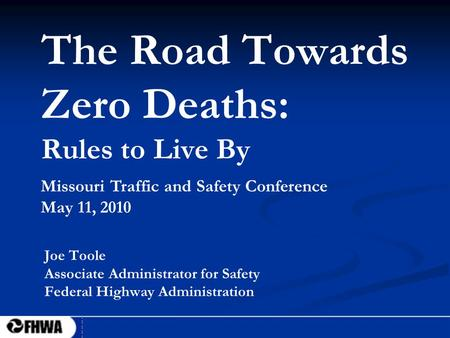 1 The Road Towards Zero Deaths: Rules to Live By Joe Toole Associate Administrator for Safety Federal Highway Administration Missouri Traffic and Safety.