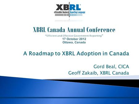 A Roadmap to XBRL Adoption in Canada Gord Beal, CICA Geoff Zakaib, XBRL Canada.