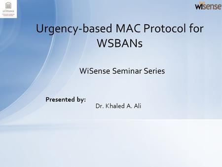 Presented by: Dr. Khaled A. Ali Urgency-based MAC Protocol for WSBANs WiSense Seminar Series.