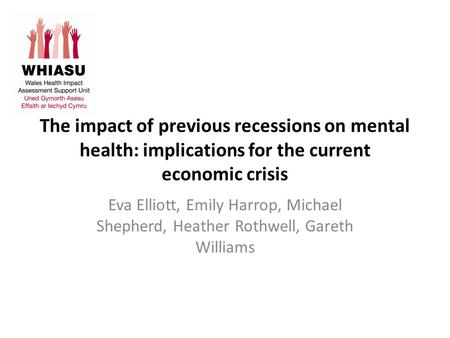 The impact of previous recessions on mental health: implications for the current economic crisis Eva Elliott, Emily Harrop, Michael Shepherd, Heather Rothwell,